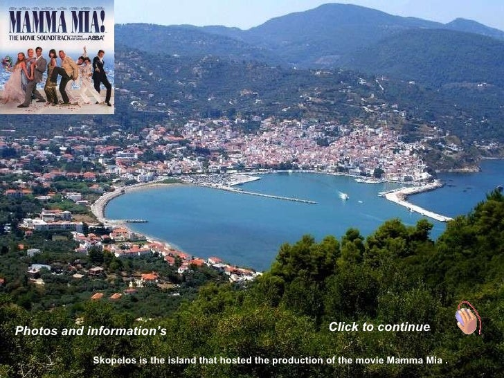 Photos and information's Click to continue Skopelos is the island that hosted the production of the movie Mamma Mia .