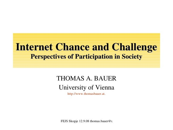 Internet Chance and Challenge Perspectives of Participation in Society THOMAS A. BAUER University of Vienna http://www.tho...
