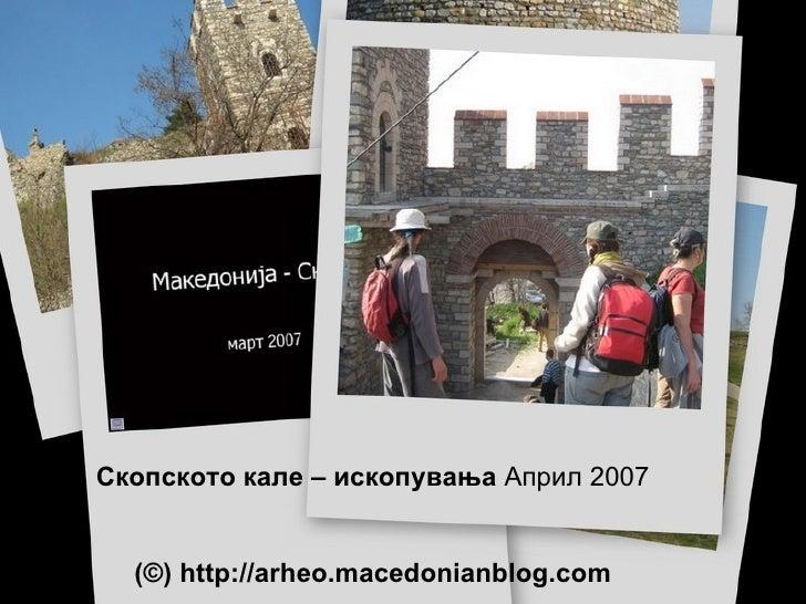 Скопското кале – ископувања   Април 2007 (©)  http://arheo.macedonianblog.com