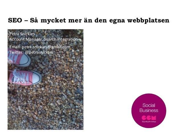 SEO – Så mycket mer än den egna webbplatsen Petra Snickars Account Manager, Search Integration Email: petra.snickars@gmail...