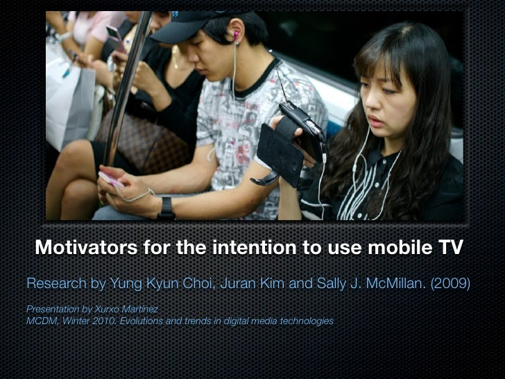 Motivators for the intention to use mobile TV Research by Yung Kyun Choi, Juran Kim and Sally J. McMillan. (2009) Presenta...