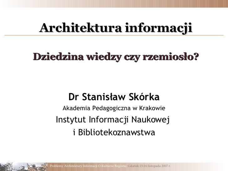 Architektura informacji   Dziedzina wiedzy czy rzemiosło? Dr Stanisław Skórka Akademia Pedagogiczna w Krakowie Instytut In...