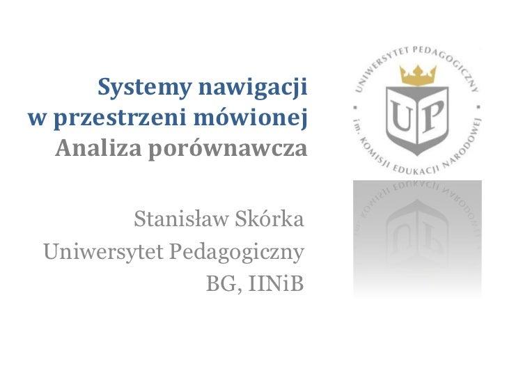 Systemy nawigacji w przestrzeni mówionej Analiza porównawcza <br />Stanisław Skórka<br />Uniwersytet Pedagogiczny<br />BG,...