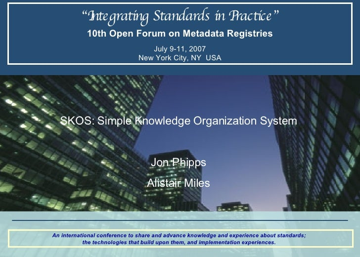 """ Integrating Standards in Practice"" 10th Open Forum on Metadata Registries July 9-11, 2007 New York City, NY  USA An inte..."