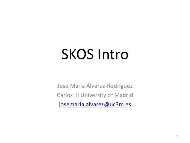 SKOS Intro Jose María Álvarez-Rodríguez Carlos III University of Madrid josemaria.alvarez@uc3m.es  1