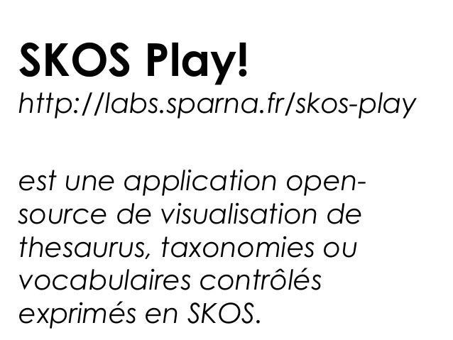 SKOS Play!http://labs.sparna.fr/skos-playest une application open-source de visualisation dethesaurus, taxonomies ouvocabu...