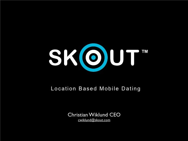 Location Based Mobile Dating         Christian Wiklund CEO          cwiklund@skout.com