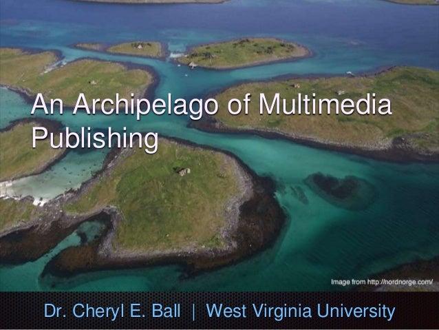 An Archipelago of Multimedia Publishing Dr. Cheryl E. Ball | West Virginia University