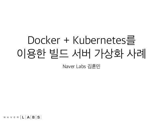 Docker + Kubernetes를 이용한 빌드 서버 가상화 사례 Naver Labs 김훈민