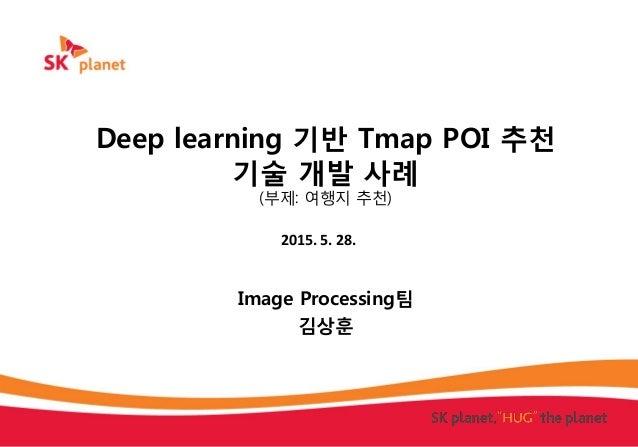 Deep learning 기반 Tmap POI 추천 기술 개발 사례 (부제: 여행지 추천) Image Processing팀 김상훈 2015. 5. 28.