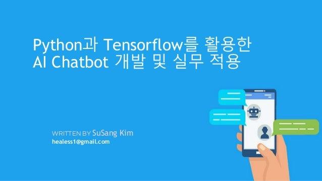 WRITTEN BY SuSang Kim healess1@gmail.com Python과 Tensorflow를 활용한 AI Chatbot 개발 및 실무 적용