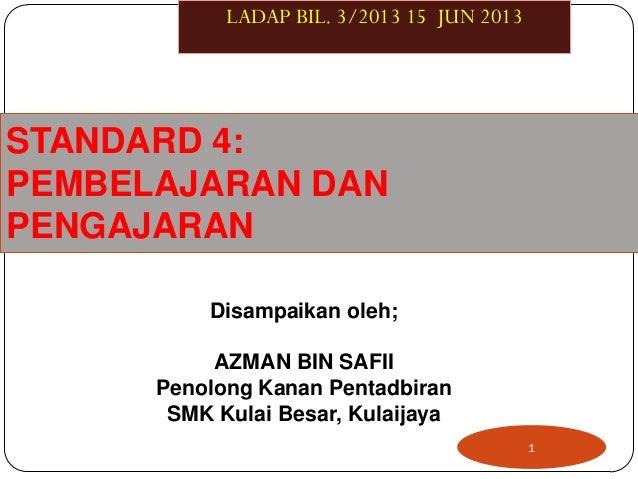 STANDARD 4:PEMBELAJARAN DANPENGAJARAN1LADAP BIL. 3/2013 15 JUN 2013Disampaikan oleh;AZMAN BIN SAFIIPenolong Kanan Pentadbi...
