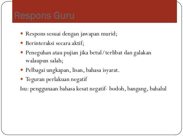 Respons Guru Respons sesuai dengan jawapan murid; Berinteraksi secara aktif; Peneguhan atau pujian jika betul/terlibat ...