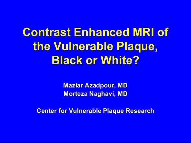Contrast Enhanced MRI of the Vulnerable Plaque, Black or White? Maziar Azadpour, MD Morteza Naghavi, MD Center for Vulnera...