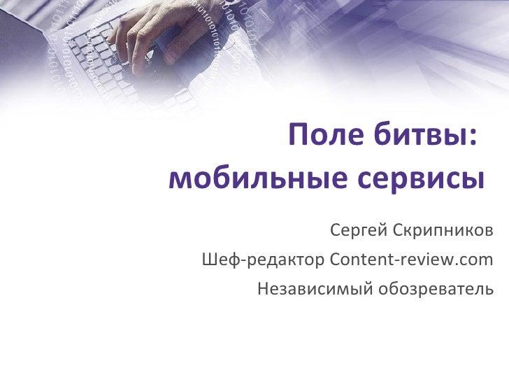Поле битвы:  мобильные сервисы Сергей Скрипников Шеф-редактор  Content-review.com Независимый обозреватель