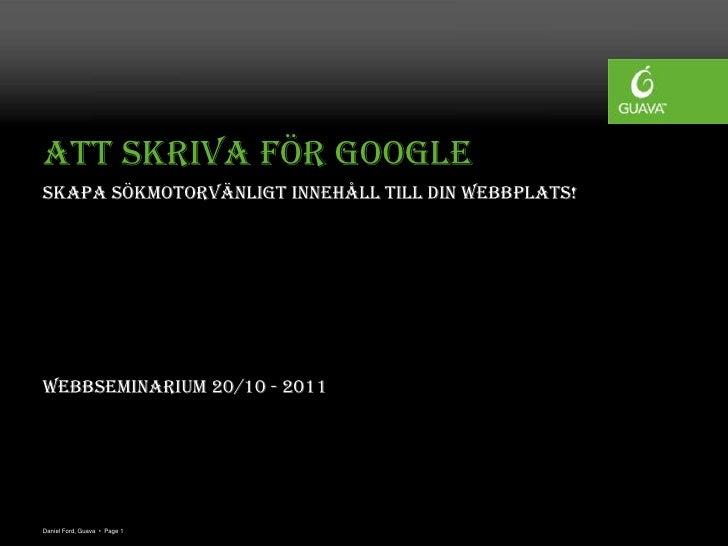 Att skriva för GoogleSkapa sökmotorvänligt innehåll till din webbplats!Webbseminarium 20/10 - 2011Daniel Ford, Guava • Pag...