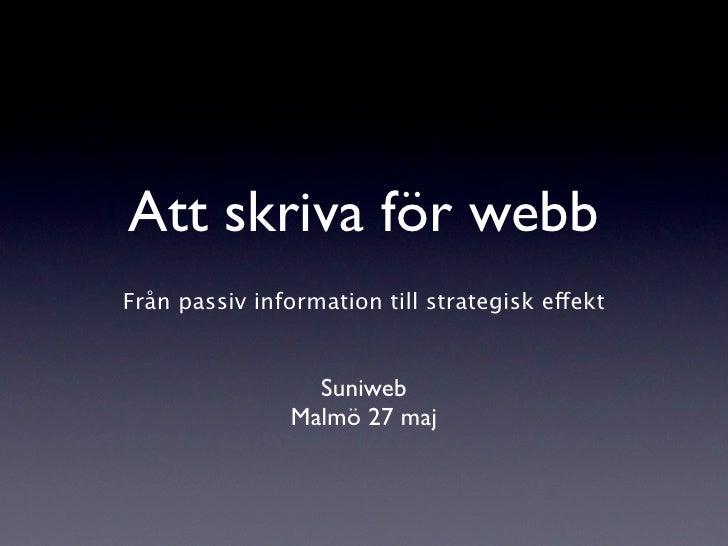Att skriva för webb Från passiv information till strategisk effekt                     Suniweb                 Malmö 27 maj