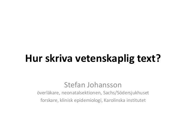 Hur skriva vetenskaplig text? Stefan Johansson överläkare, neonatalsektionen, Sachs/Södersjukhuset forskare, klinisk epide...