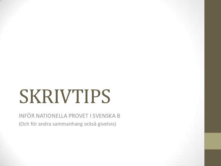 SKRIVTIPS <br />INFÖR NATIONELLA PROVET I SVENSKA B<br />(Och för andra sammanhang också givetvis)<br />