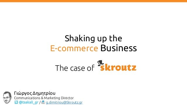 Shaking up the E-commerce Business The case of Γιώργος Δημητρίου Communications & Marketing Director @tsakali_gr / g.dimit...