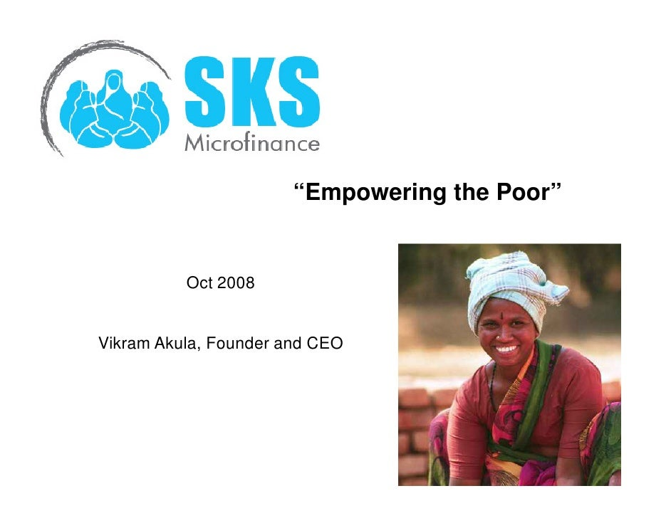 """""""Empowering the Poor""""             Oct 2008   Vikram Akula, Founder and CEO"""
