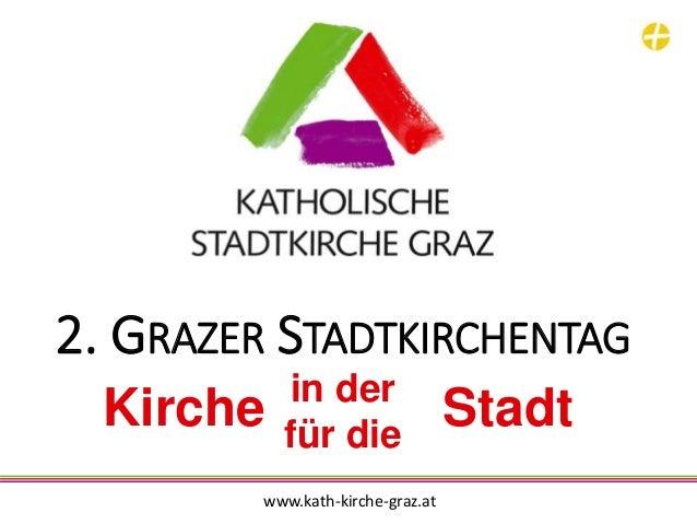 2. GRAZER STADTKIRCHENTAG in der für die Kirche Stadt www.kath-kirche-graz.at