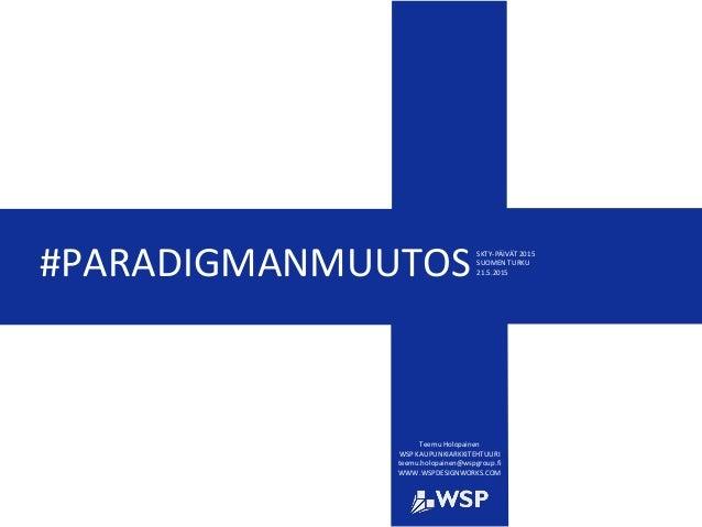 #PARADIGMANMUUTOS Teemu Holopainen WSP KAUPUNKIARKKITEHTUURI teemu.holopainen@wspgroup.fi WWW.WSPDESIGNWORKS.COM SKTY-PÄIV...