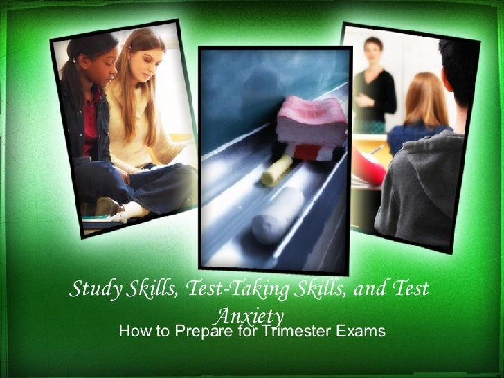 Study Skills, Test-Taking Skills, and Test Anxiety How to Prepare for Trimester Exams
