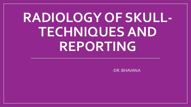 RADIOLOGY OF SKULL- TECHNIQUES AND REPORTING -DR. BHAVANA