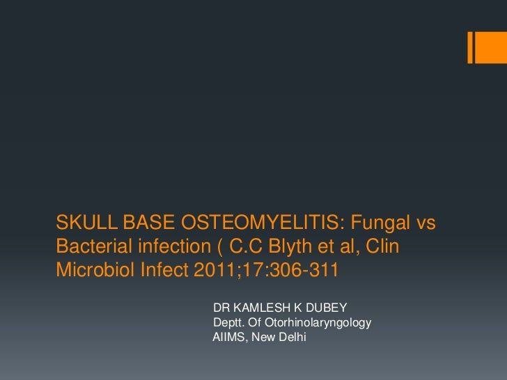 SKULL BASE OSTEOMYELITIS: Fungal vsBacterial infection ( C.C Blyth et al, ClinMicrobiol Infect 2011;17:306-311            ...