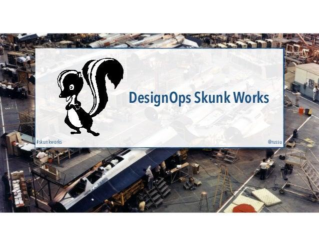 DesignOps Skunk Works @russu#skunkworks