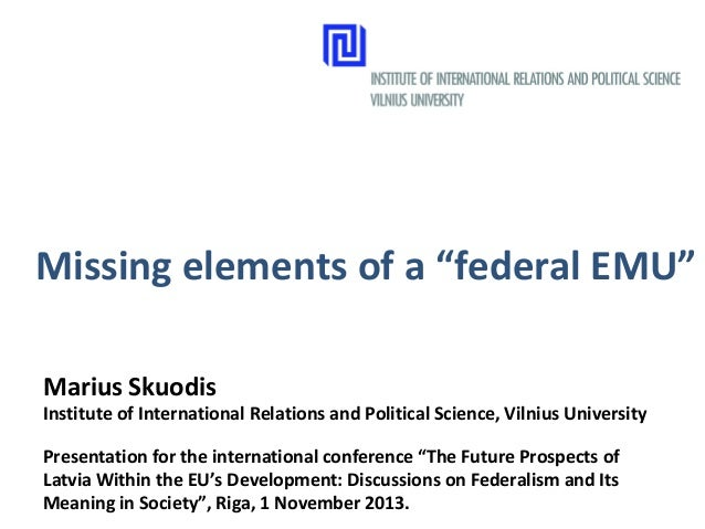 "Missing elements of a ""federal EMU"" Marius Skuodis  Institute of International Relations and Political Science, Vilnius Un..."
