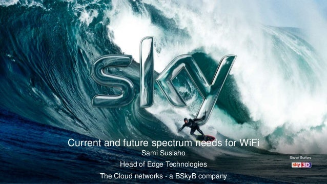 Current and future spectrum needs for WiFi Sami Susiaho Head of Edge Technologies The Cloud networks - a BSkyB company Sto...