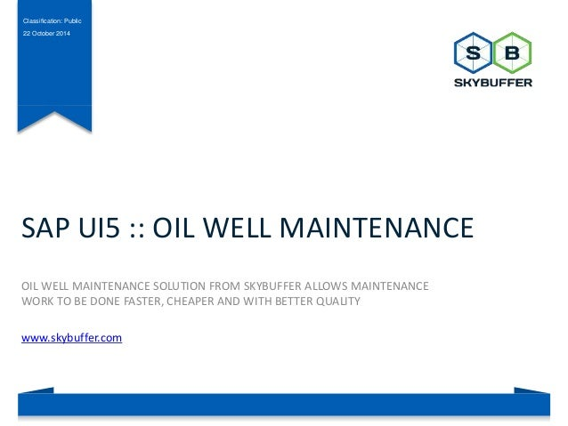 Classification: Public  22 October 2014  SAP UI5 :: OIL WELL MAINTENANCE  OIL WELL MAINTENANCE SOLUTION FROM SKYBUFFER ALL...