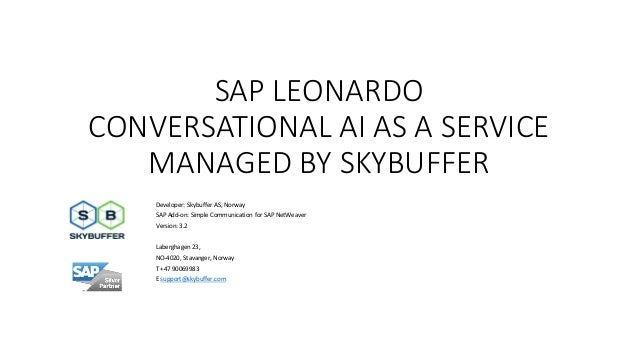 SAP LEONARDO CONVERSATIONAL AI AS A SERVICE MANAGED BY SKYBUFFER Developer: Skybuffer AS, Norway SAP Add-on: Simple Commun...