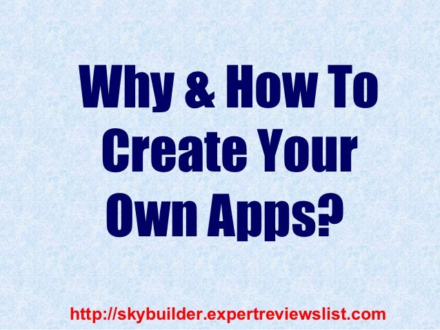 Why & How To  Create Your  Own Apps?http://skybuilder.expertreviewslist.com