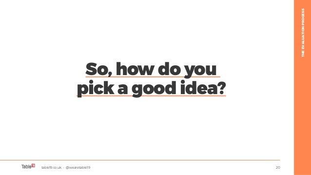 table19.co.uk • @wearetable19 20 So, how do you pick a good idea? THEEVALUATIONPROCESS