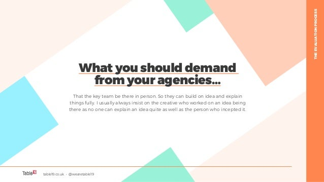 table19.co.uk • @wearetable19 25 What you should demand from your agencies… That the key team be there in person. So they ...