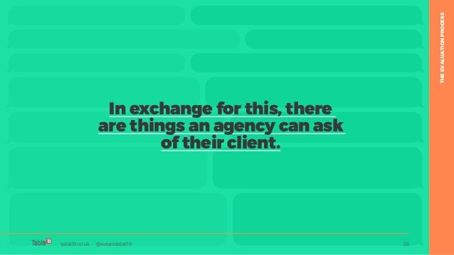 table19.co.uk • @wearetable19 26 In exchange for this, there are things an agency can ask of their client. table19.co.uk •...