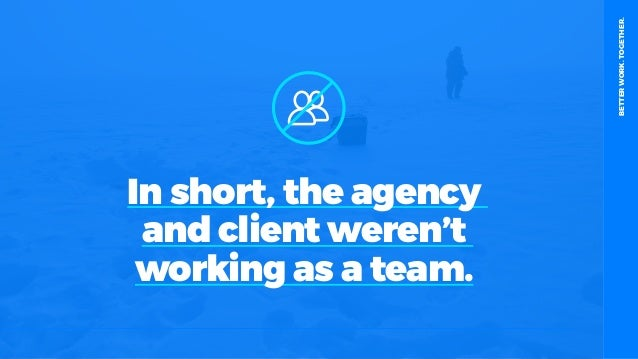 table19.co.uk • @wearetable19 7 In short, the agency and client weren't working as a team. BETTERWORK.TOGETHER.