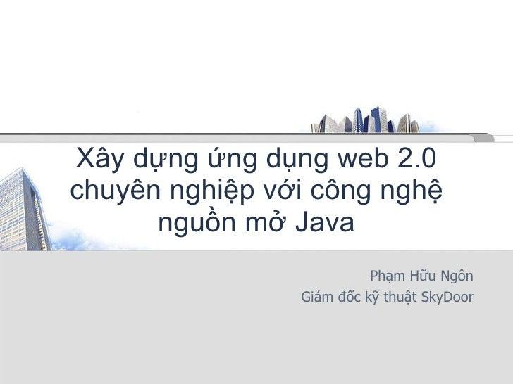 Xây dựng ứng dụng web 2.0 chuyên nghiệp với công nghệ nguồn mở Java Phạm Hữu Ngôn Giám đốc kỹ thuật SkyDoor