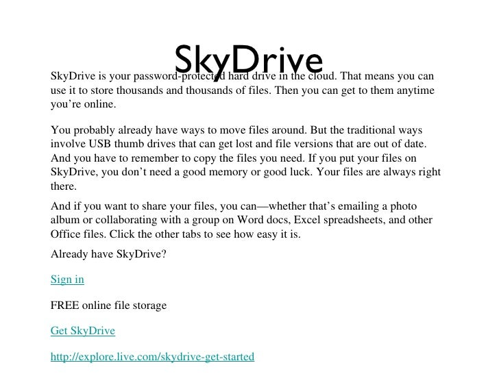 SkyDriveSkyDrive is your password-protected hard drive in the cloud. That means you canuse it to store thousands and thous...