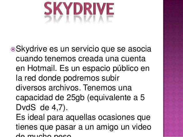  Skydrive es un servicio que se asocia cuando tenemos creada una cuenta en Hotmail. Es un espacio público en la red donde...