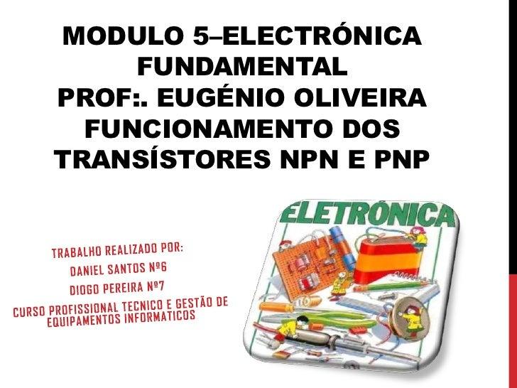 MODULO 5–ELECTRÓNICA     FUNDAMENTALPROF:. EUGÉNIO OLIVEIRA  FUNCIONAMENTO DOSTRANSÍSTORES NPN E PNP