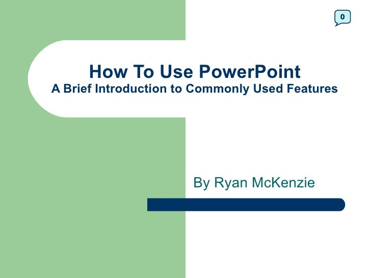 0      How To Use PowerPointA Brief Introduction to Commonly Used Features                      By Ryan McKenzie