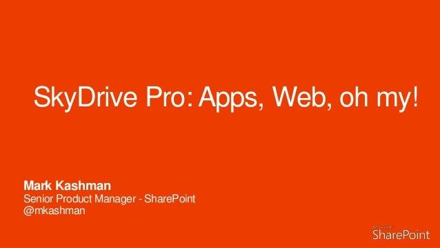 SkyDrive Pro: Apps, Web, oh my! Mark Kashman Senior Product Manager - SharePoint @mkashman