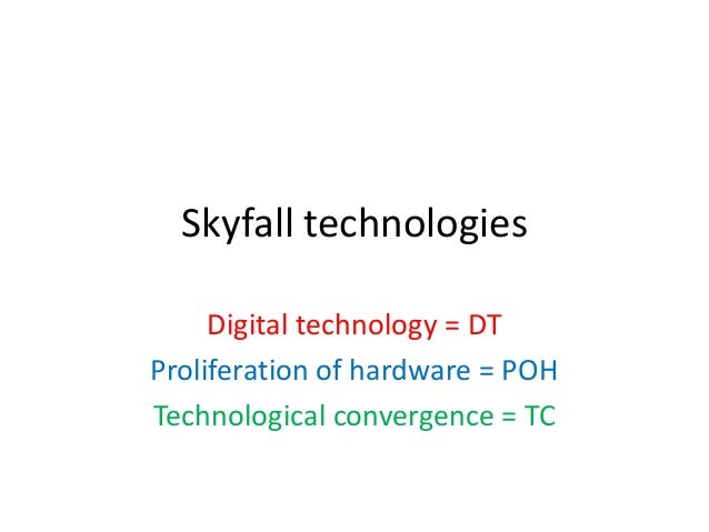 Skyfall technologiesDigital technology = DTProliferation of hardware = POHTechnological convergence = TC