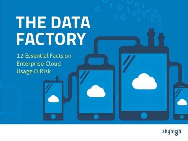 THE DATA  FACTORY  12 Essential Facts on  Enterprise Cloud  Usage & Risk