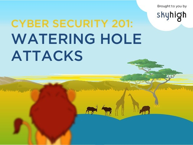 CYBER SECURITY 201: WATERING HOLE ATTACKS Brought to you by