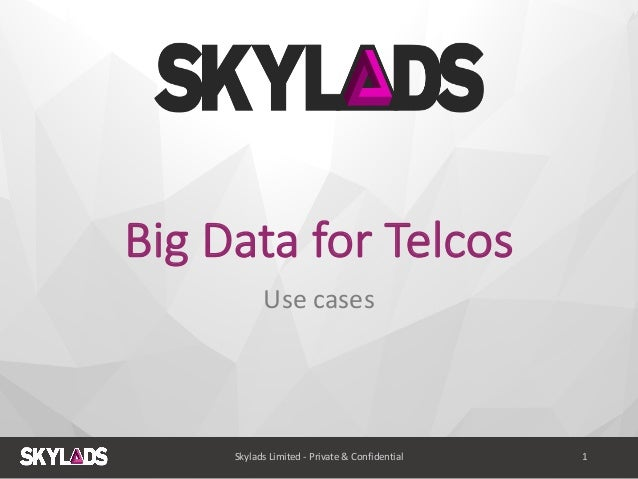 Big	   Data	   for	   Telcos Use	   cases Skylads	   Limited	   -­‐ Private	   &	   Confidential 1